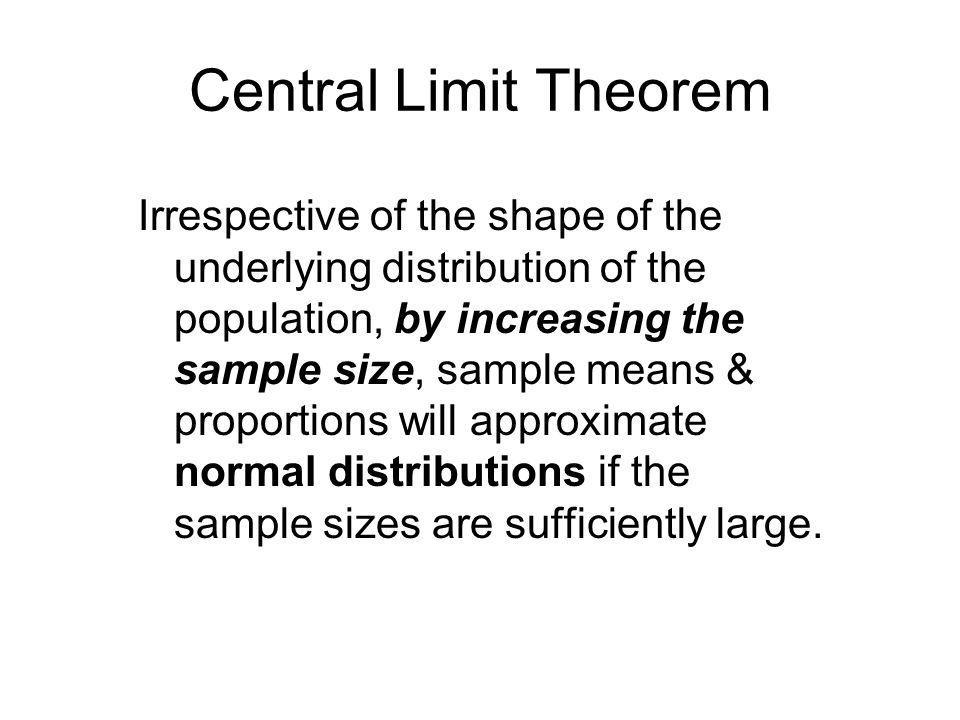 Central Limit Theorem Irrespective of the shape of the underlying distribution of the population, by increasing the sample size, sample means & propor