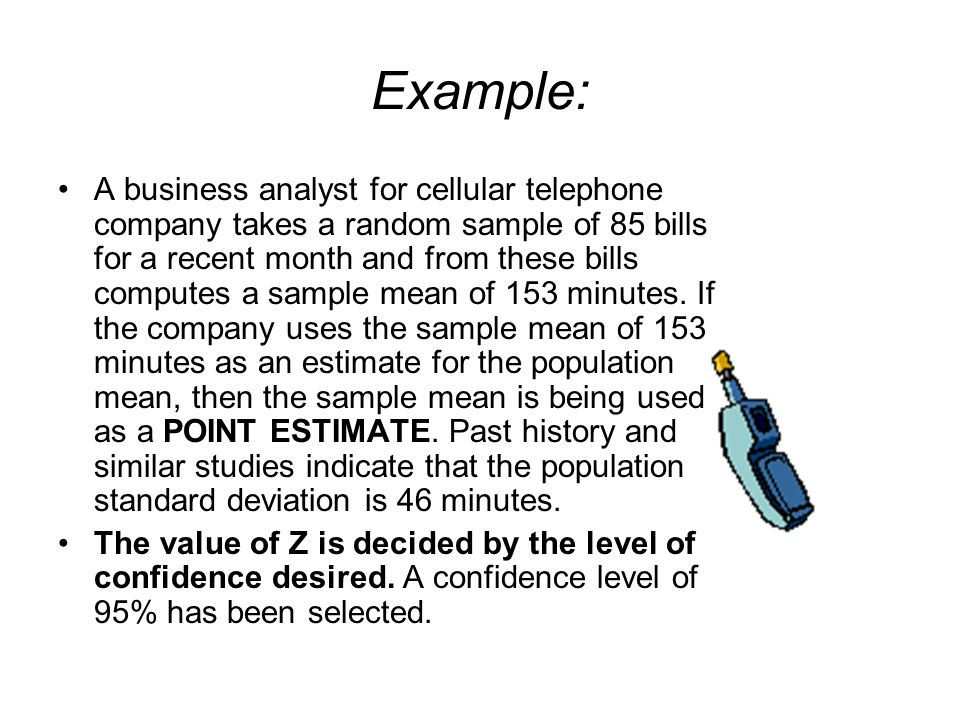 Example: A business analyst for cellular telephone company takes a random sample of 85 bills for a recent month and from these bills computes a sample