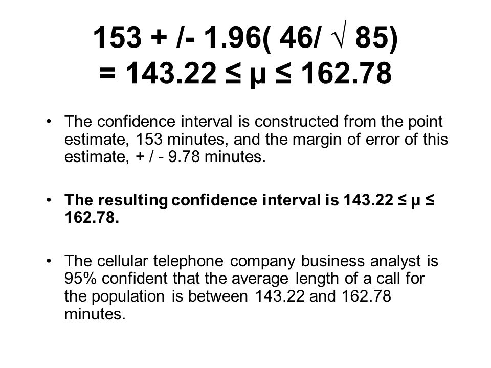 153 + /- 1.96( 46/ √ 85) = 143.22 ≤ µ ≤ 162.78 The confidence interval is constructed from the point estimate, 153 minutes, and the margin of error of