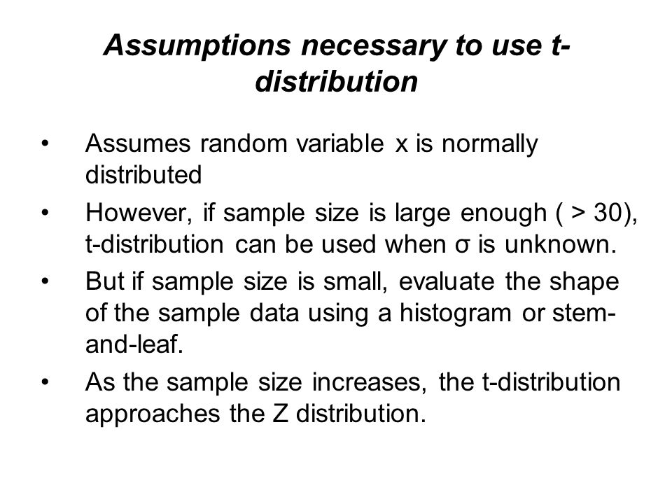 Assumptions necessary to use t- distribution Assumes random variable x is normally distributed However, if sample size is large enough ( > 30), t-dist