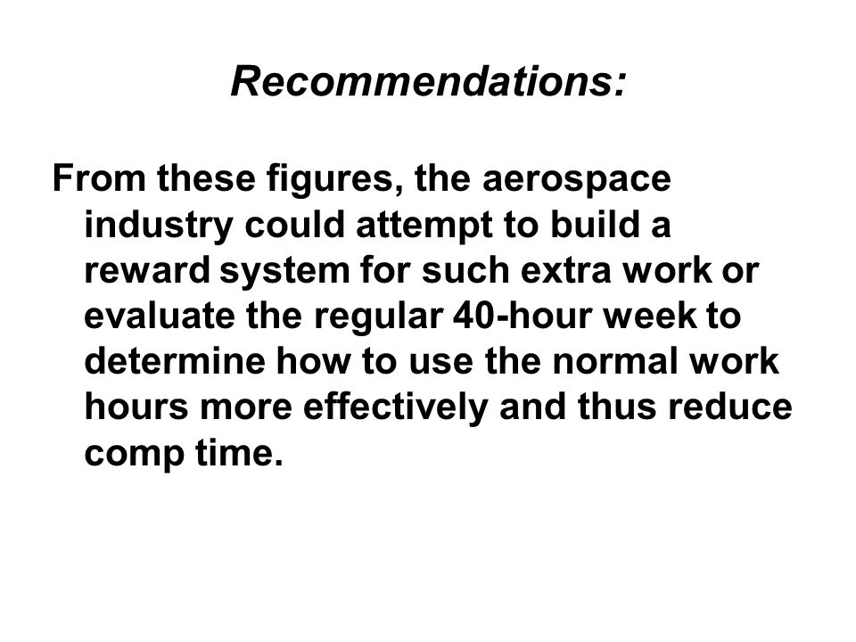 Recommendations: From these figures, the aerospace industry could attempt to build a reward system for such extra work or evaluate the regular 40-hour