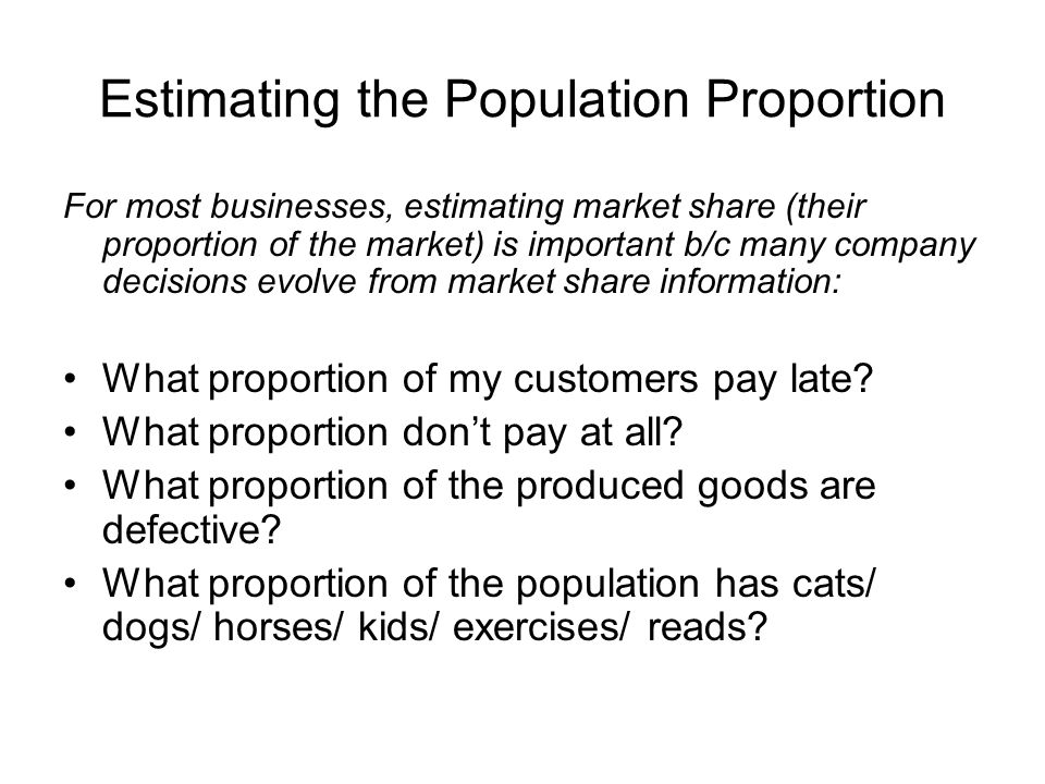 Estimating the Population Proportion For most businesses, estimating market share (their proportion of the market) is important b/c many company decis