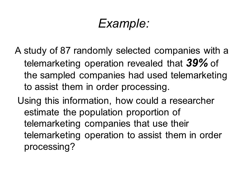 Example: A study of 87 randomly selected companies with a telemarketing operation revealed that 39% of the sampled companies had used telemarketing to