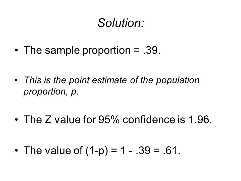 Solution: The sample proportion =.39. This is the point estimate of the population proportion, p. The Z value for 95% confidence is 1.96. The value of