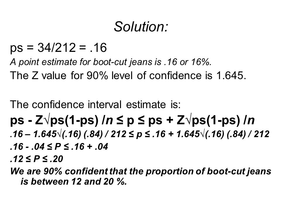 Solution: ps = 34/212 =.16 A point estimate for boot-cut jeans is.16 or 16%. The Z value for 90% level of confidence is 1.645. The confidence interval