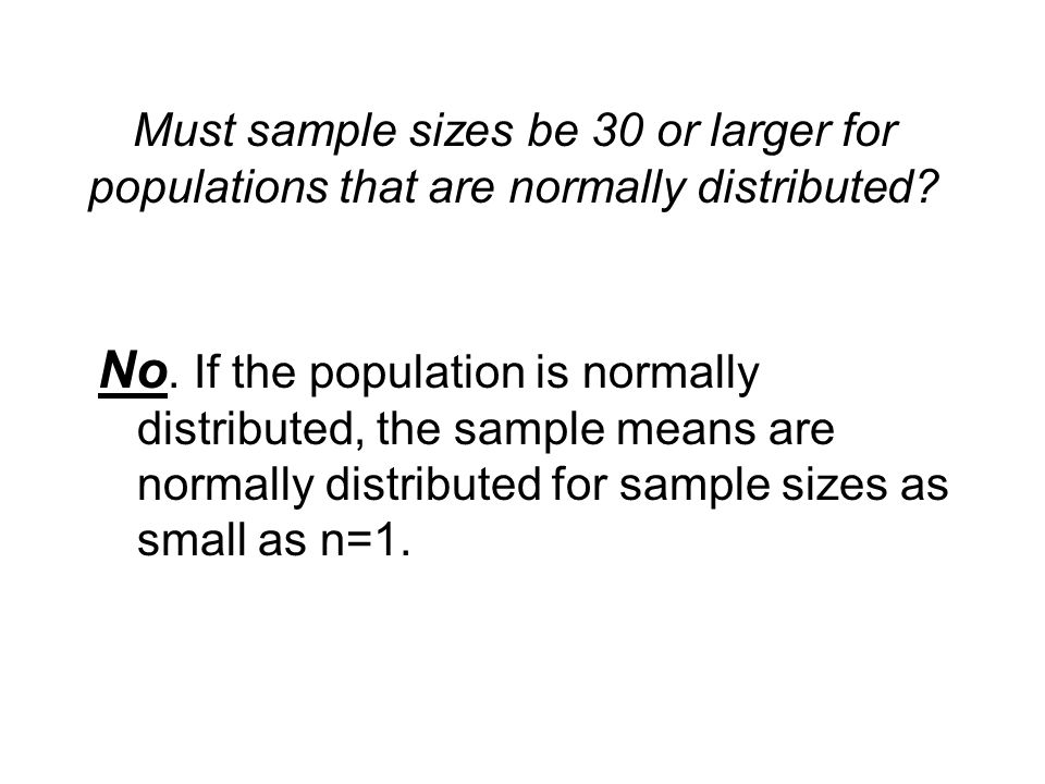 Must sample sizes be 30 or larger for populations that are normally distributed? No. If the population is normally distributed, the sample means are n