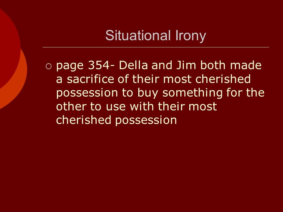 Situational Irony  page 354- Della and Jim both made a sacrifice of their most cherished possession to buy something for the other to use with their most cherished possession