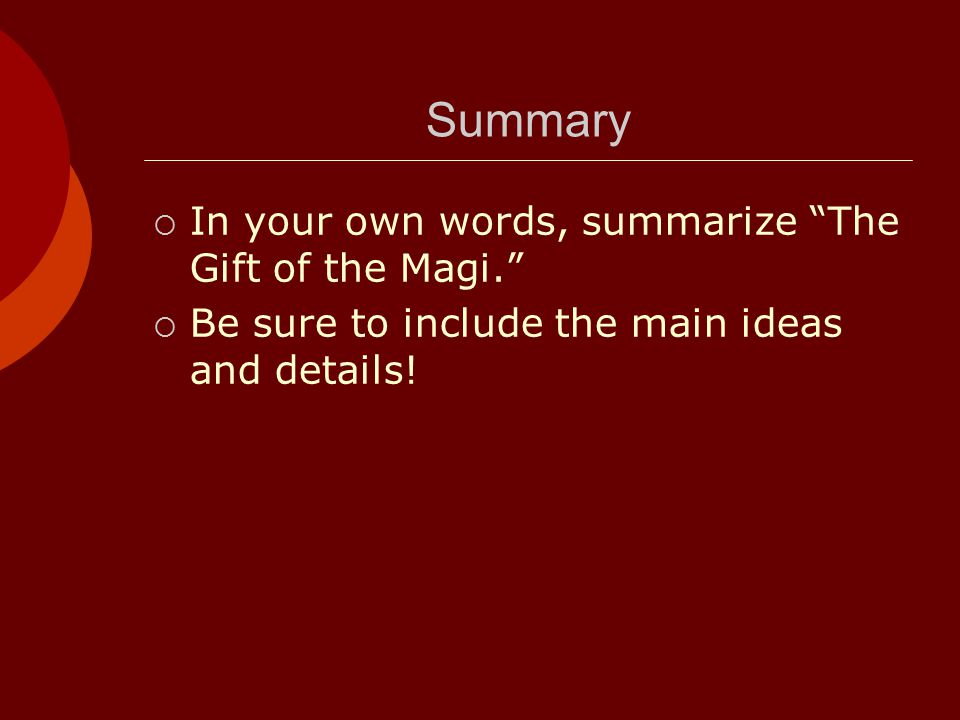 Summary  In your own words, summarize The Gift of the Magi.  Be sure to include the main ideas and details!