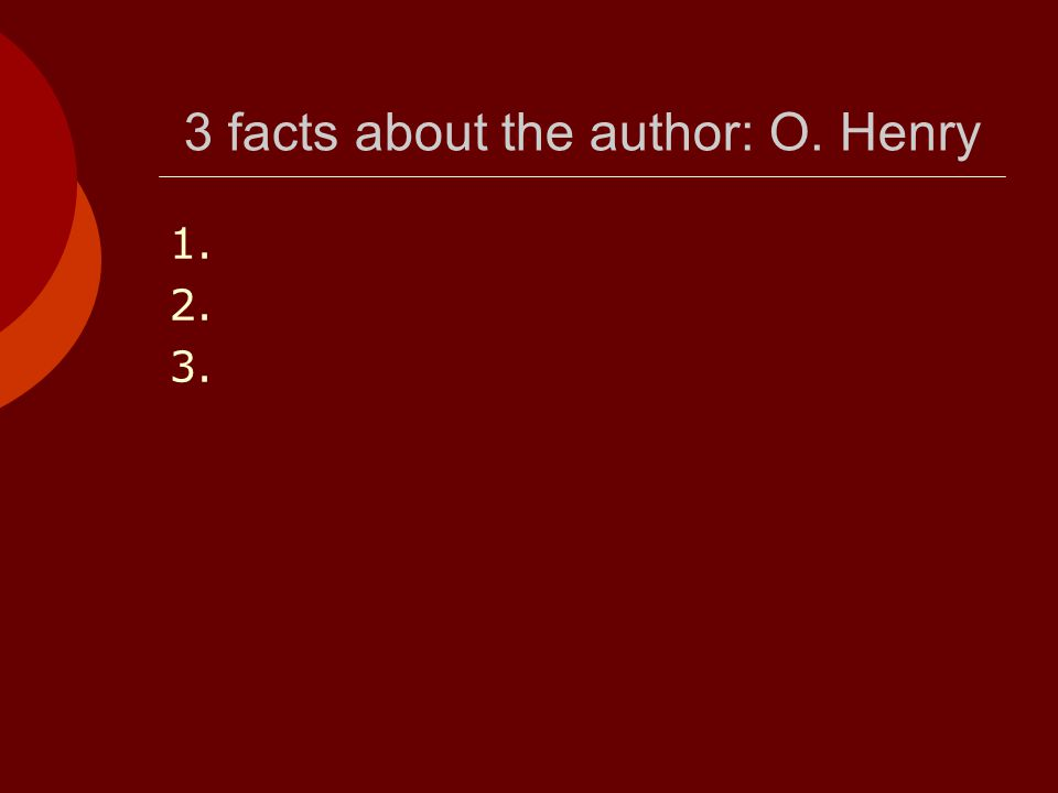 3 facts about the author: O. Henry 1. 2. 3.