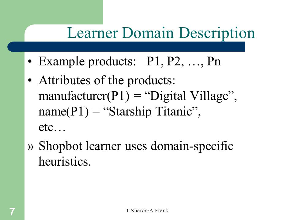 7 T.Sharon-A.Frank Learner Domain Description Example products: P1, P2, …, Pn Attributes of the products: manufacturer(P1) = Digital Village , name(P1) = Starship Titanic , etc… »Shopbot learner uses domain-specific heuristics.