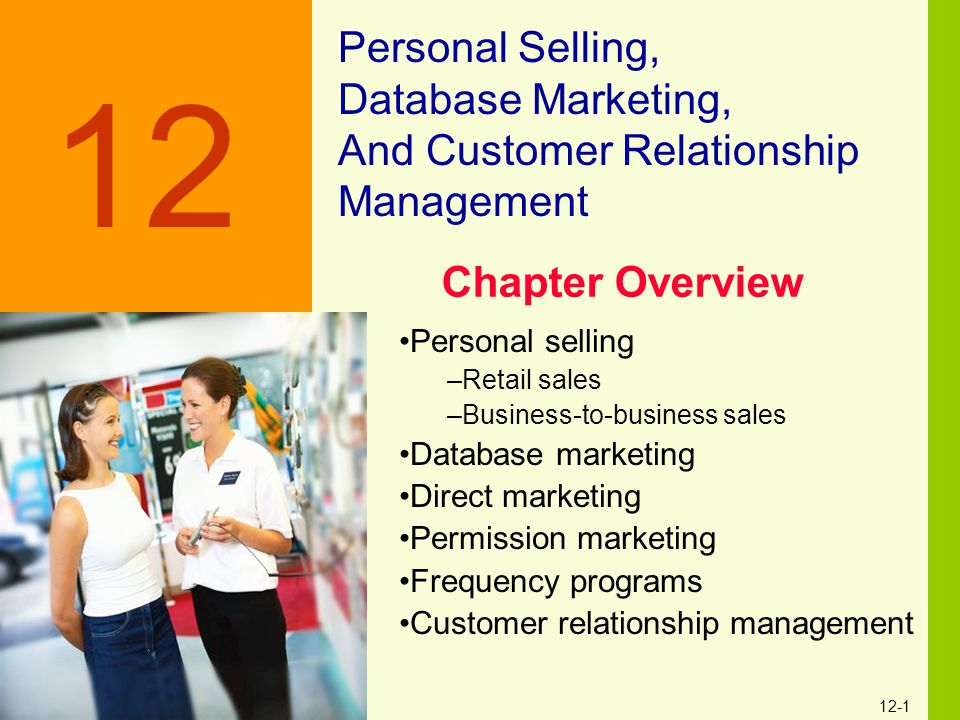 12-1 Personal Selling, Database Marketing, And Customer Relationship Management 12 Personal selling –Retail sales –Business-to-business sales Database
