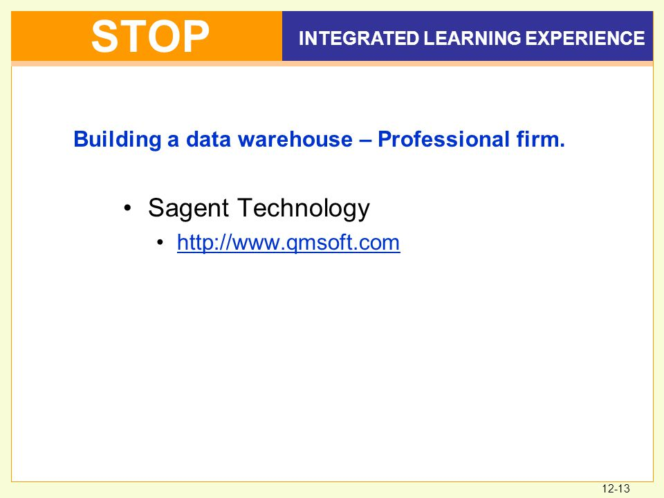 12-13 INTEGRATED LEARNING EXPERIENCE STOP Sagent Technology http://www.qmsoft.com Building a data warehouse – Professional firm.