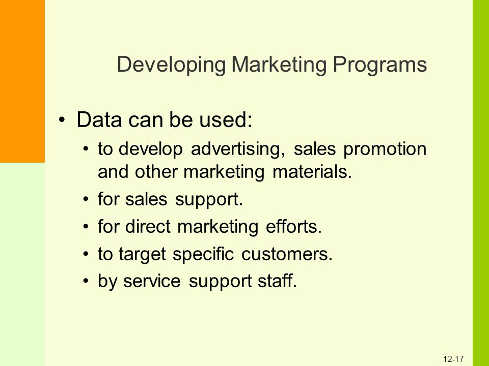 12-17 Developing Marketing Programs Data can be used: to develop advertising, sales promotion and other marketing materials. for sales support. for di
