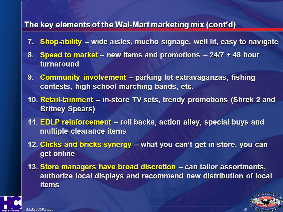 10ALA2005R3.ppt The key elements of the Wal-Mart marketing mix (cont'd) 7.Shop-ability – wide aisles, mucho signage, well lit, easy to navigate 8.Spee