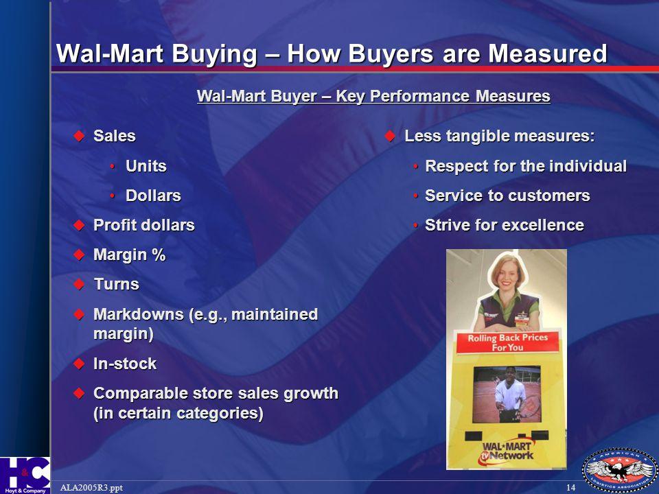 14ALA2005R3.ppt Wal-Mart Buying – How Buyers are Measured  Sales UnitsUnits DollarsDollars  Profit dollars  Margin %  Turns  Markdowns (e.g., mai