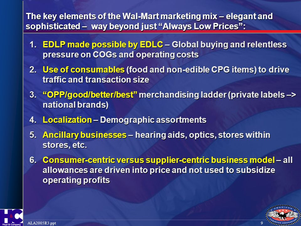 10ALA2005R3.ppt The key elements of the Wal-Mart marketing mix (cont'd) 7.Shop-ability – wide aisles, mucho signage, well lit, easy to navigate 8.Speed to market – new items and promotions – 24/7 + 48 hour turnaround 9.Community involvement – parking lot extravaganzas, fishing contests, high school marching bands, etc.