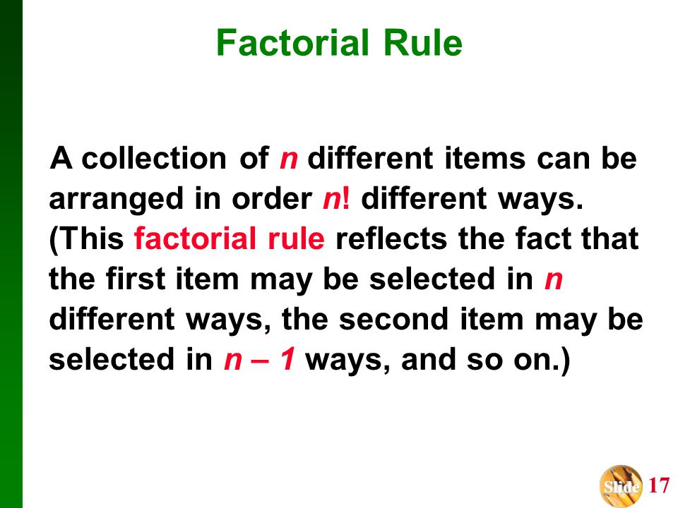 Slide Slide 17 A collection of n different items can be arranged in order n! different ways. (This factorial rule reflects the fact that the first ite