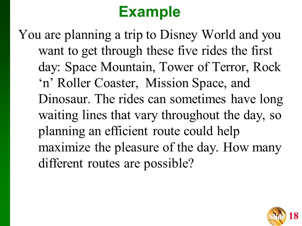 Slide Slide 18 Example You are planning a trip to Disney World and you want to get through these five rides the first day: Space Mountain, Tower of Te