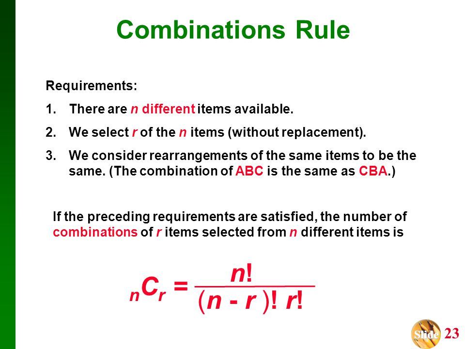 Slide Slide 23 (n - r )! r! n!n! n C r = Combinations Rule If the preceding requirements are satisfied, the number of combinations of r items selected