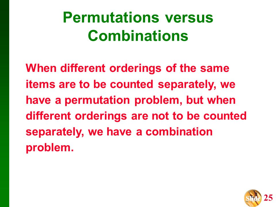 Slide Slide 25 When different orderings of the same items are to be counted separately, we have a permutation problem, but when different orderings ar