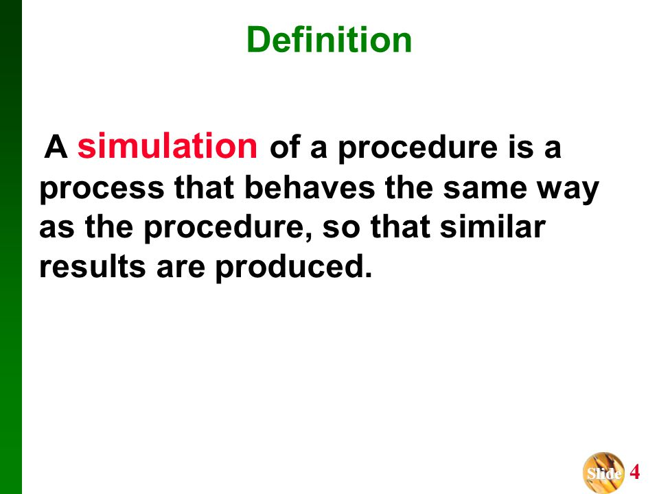 Slide Slide 4 Definition A simulation of a procedure is a process that behaves the same way as the procedure, so that similar results are produced.
