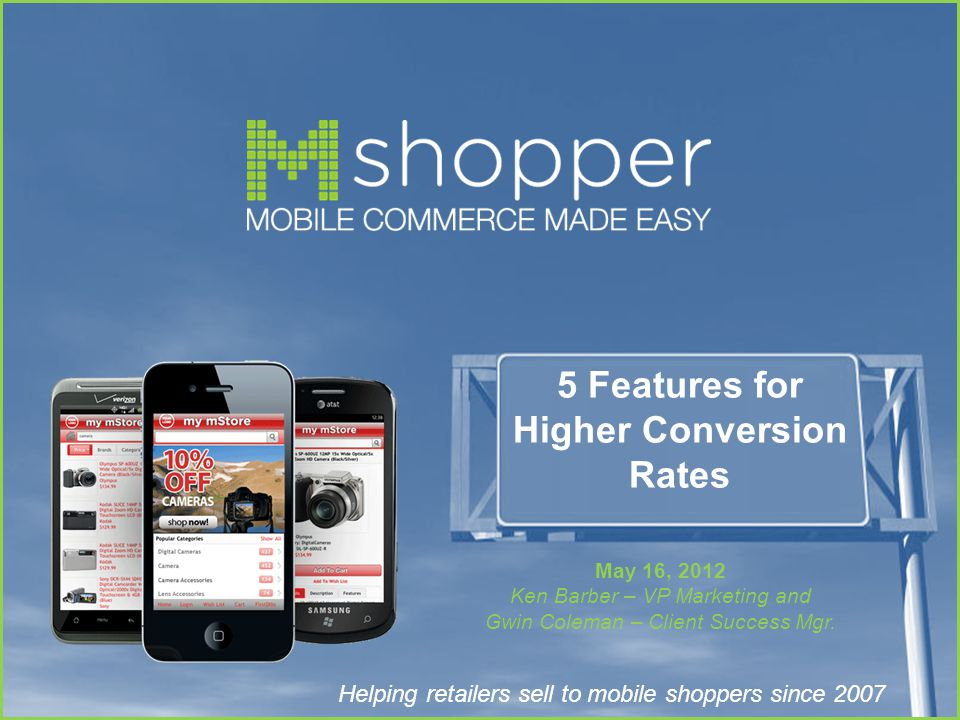 Helping retailers sell to mobile shoppers since 2007 5 Features for Higher Conversion Rates May 16, 2012 Ken Barber – VP Marketing and Gwin Coleman – Client Success Mgr.