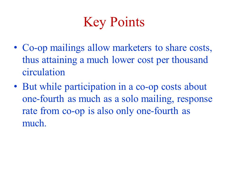 Key Points Co-op mailings allow marketers to share costs, thus attaining a much lower cost per thousand circulation But while participation in a co-op costs about one-fourth as much as a solo mailing, response rate from co-op is also only one-fourth as much.