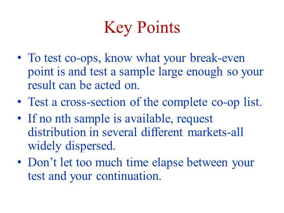 Key Points To test co-ops, know what your break-even point is and test a sample large enough so your result can be acted on. Test a cross-section of t