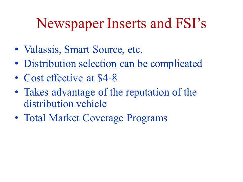 Newspaper Inserts and FSI's Valassis, Smart Source, etc. Distribution selection can be complicated Cost effective at $4-8 Takes advantage of the reput
