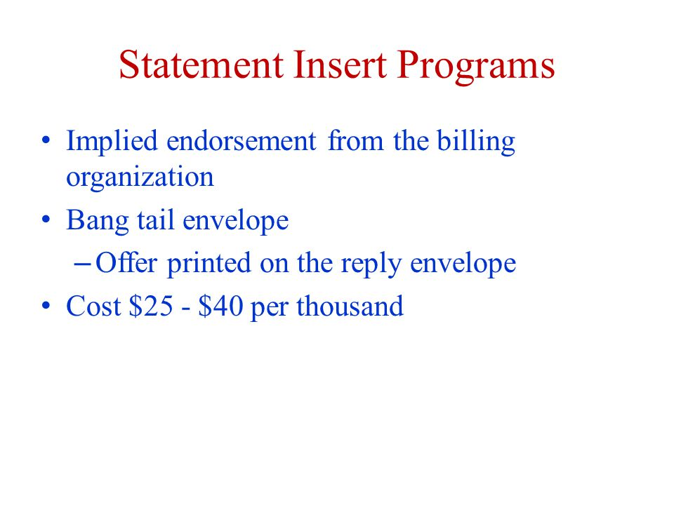 Statement Insert Programs Implied endorsement from the billing organization Bang tail envelope – Offer printed on the reply envelope Cost $25 - $40 per thousand