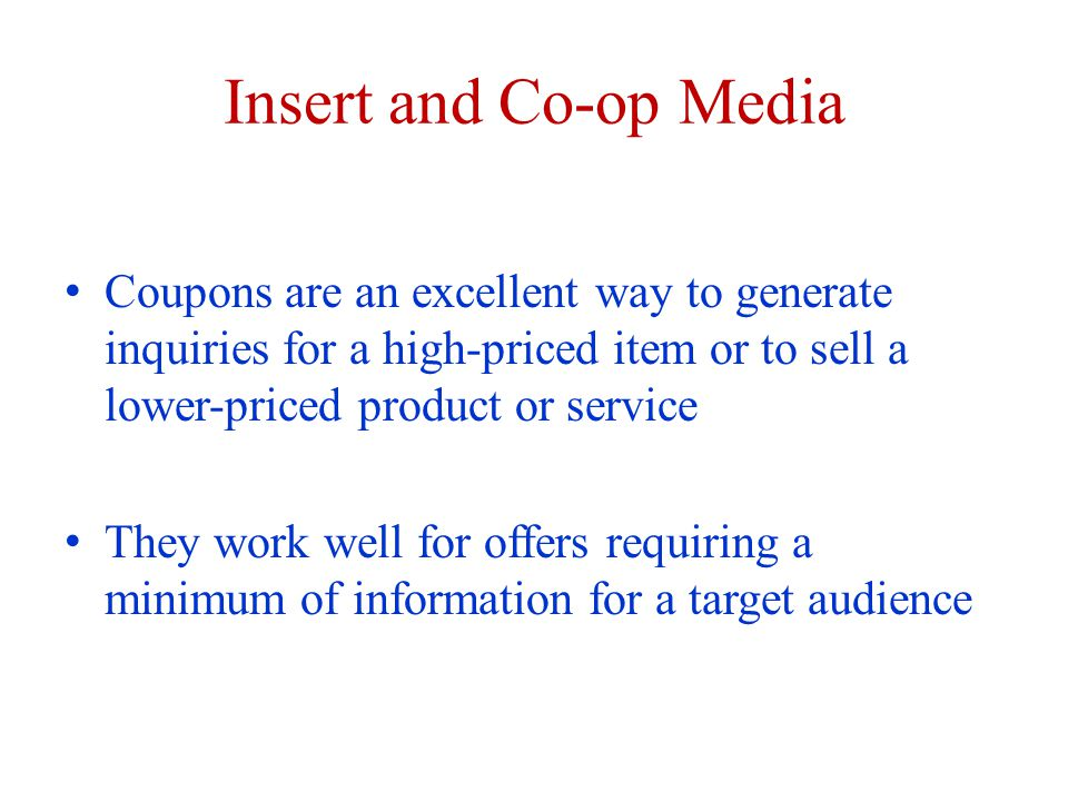 Insert and Co-op Media Coupons are an excellent way to generate inquiries for a high-priced item or to sell a lower-priced product or service They work well for offers requiring a minimum of information for a target audience
