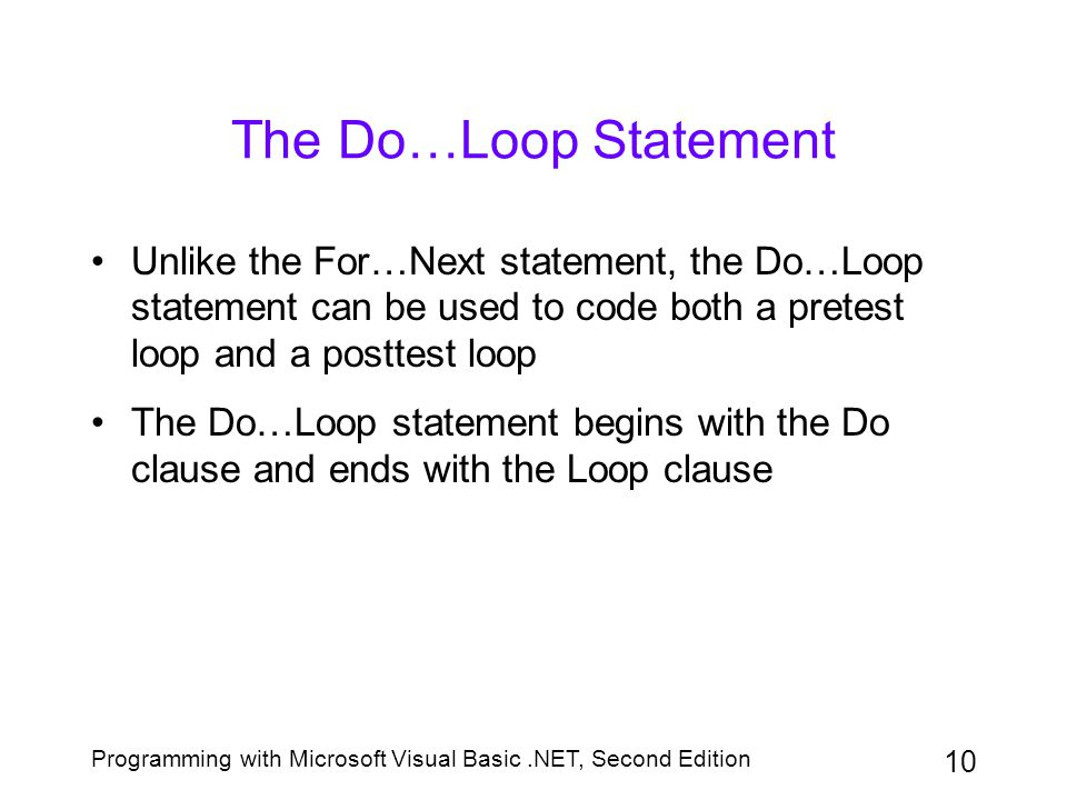 Programming with Microsoft Visual Basic.NET, Second Edition 10 The Do…Loop Statement Unlike the For…Next statement, the Do…Loop statement can be used