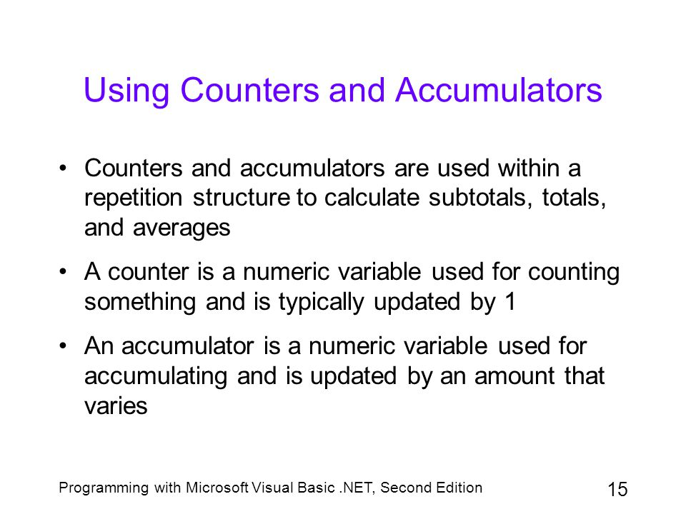 Programming with Microsoft Visual Basic.NET, Second Edition 16 Using Counters and Accumulators (continued) Initializing: assigning a beginning value to the counter or accumulator Updating (incrementing): adding a number to the value stored in the counter or accumulator
