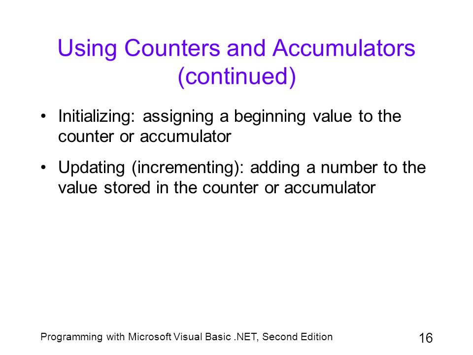 Programming with Microsoft Visual Basic.NET, Second Edition 16 Using Counters and Accumulators (continued) Initializing: assigning a beginning value t