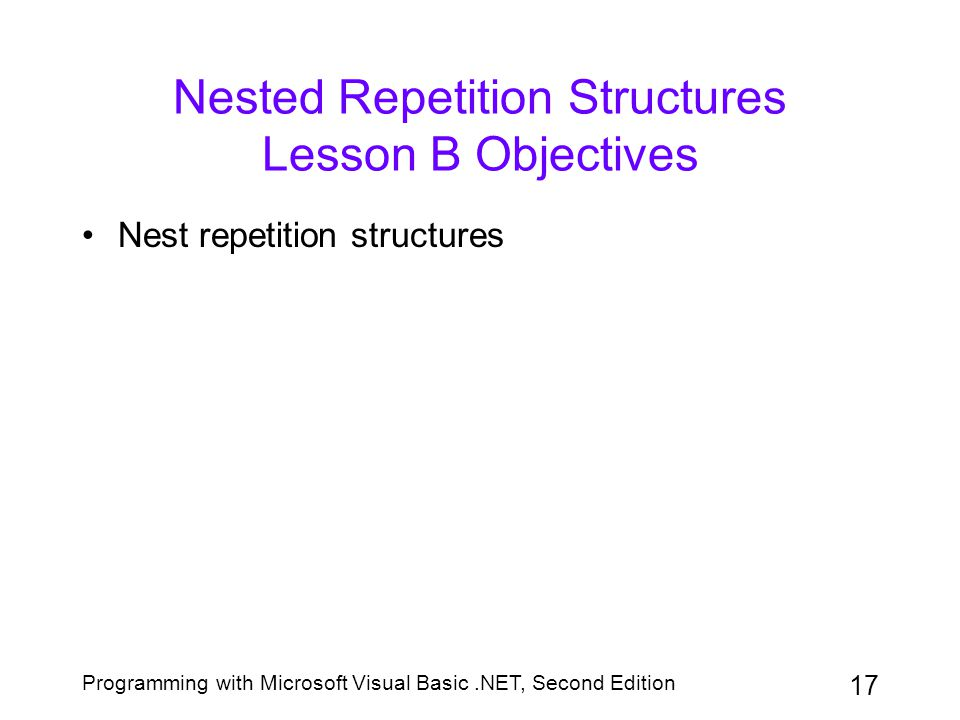 Programming with Microsoft Visual Basic.NET, Second Edition 18 Nesting Repetition Structures In a nested repetition structure, one loop, referred to as the inner loop, is placed entirely within another loop, called the outer loop A clock uses nested loops to keep track of the time