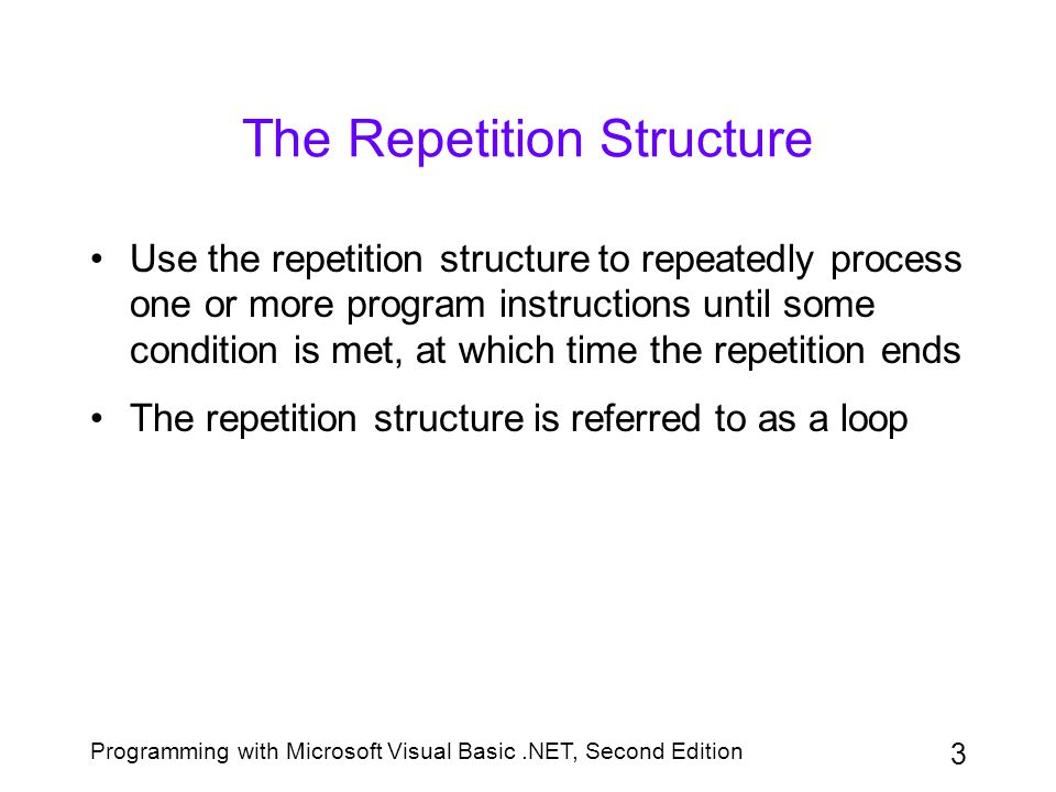 Programming with Microsoft Visual Basic.NET, Second Edition 4 The Repetition Structure (continued) Pretest loop: evaluation occurs before the instructions within the loop are processed Posttest loop: evaluation occurs after the instructions within the loop are processed