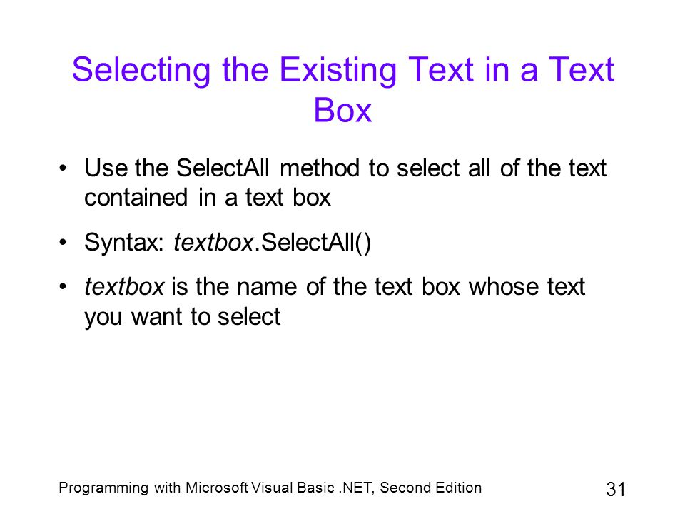 Programming with Microsoft Visual Basic.NET, Second Edition 31 Selecting the Existing Text in a Text Box Use the SelectAll method to select all of the