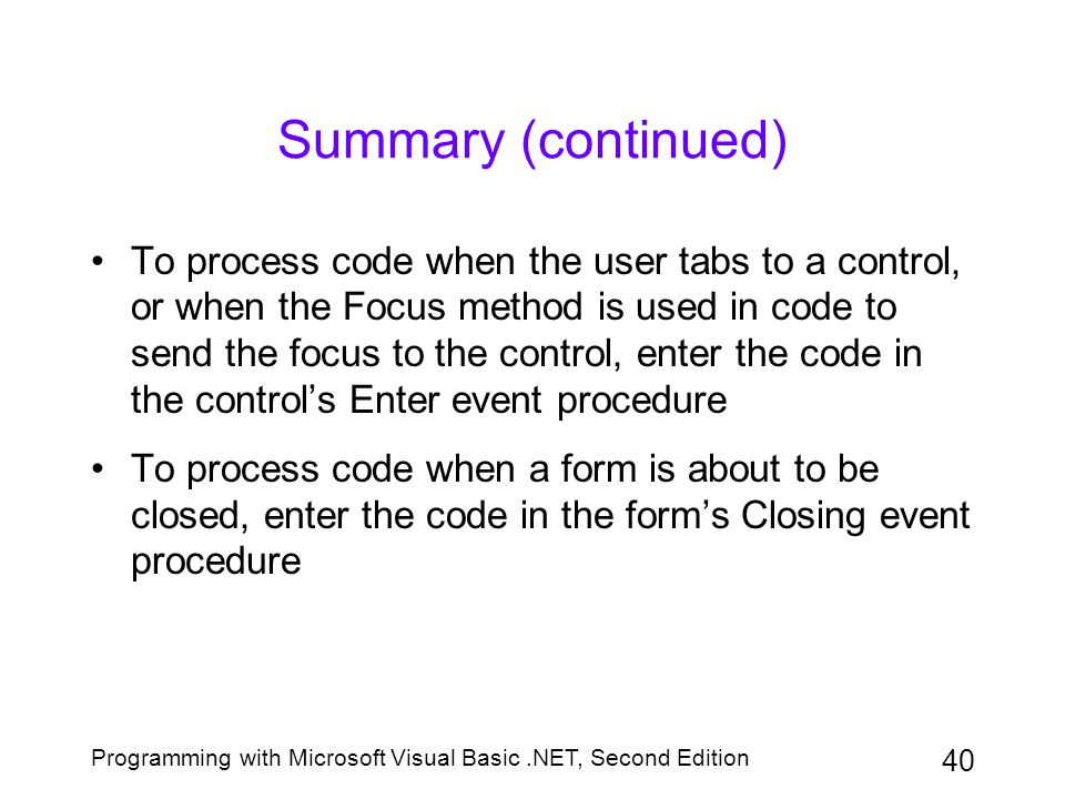 Programming with Microsoft Visual Basic.NET, Second Edition 40 Summary (continued) To process code when the user tabs to a control, or when the Focus