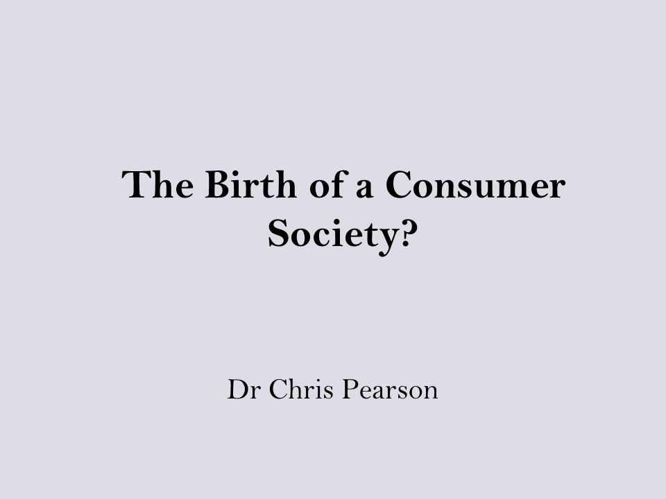 The Birth of a Consumer Society Dr Chris Pearson