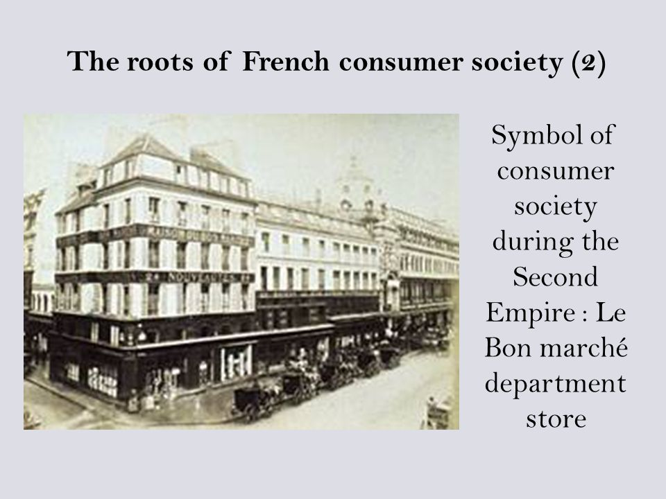 Symbol of consumer society during the Second Empire : Le Bon marché department store The roots of French consumer society (2)