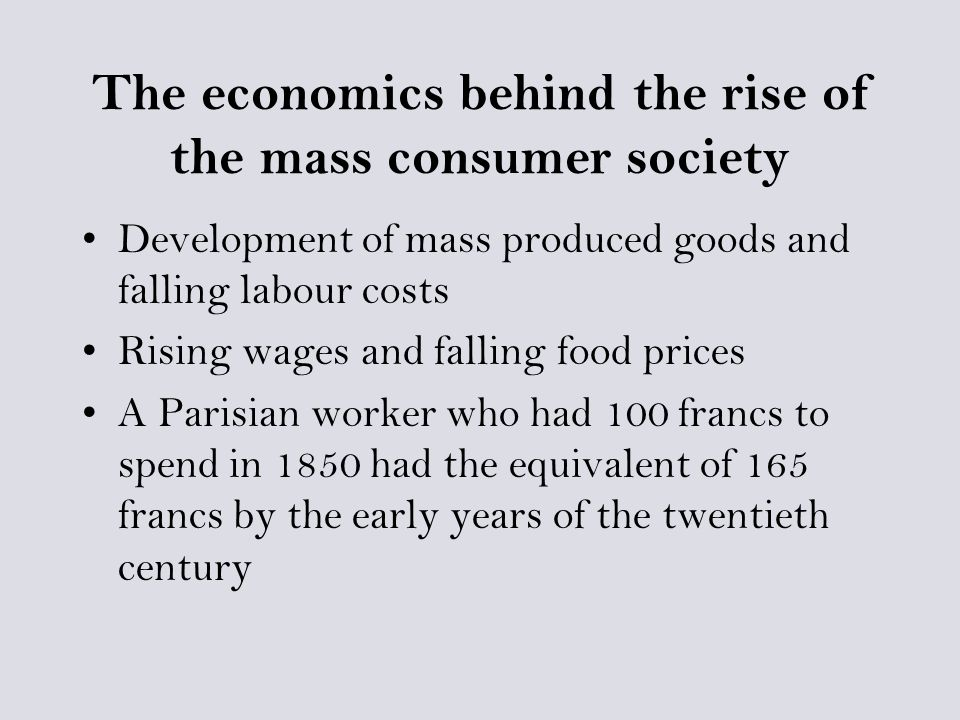 The economics behind the rise of the mass consumer society Development of mass produced goods and falling labour costs Rising wages and falling food prices A Parisian worker who had 100 francs to spend in 1850 had the equivalent of 165 francs by the early years of the twentieth century