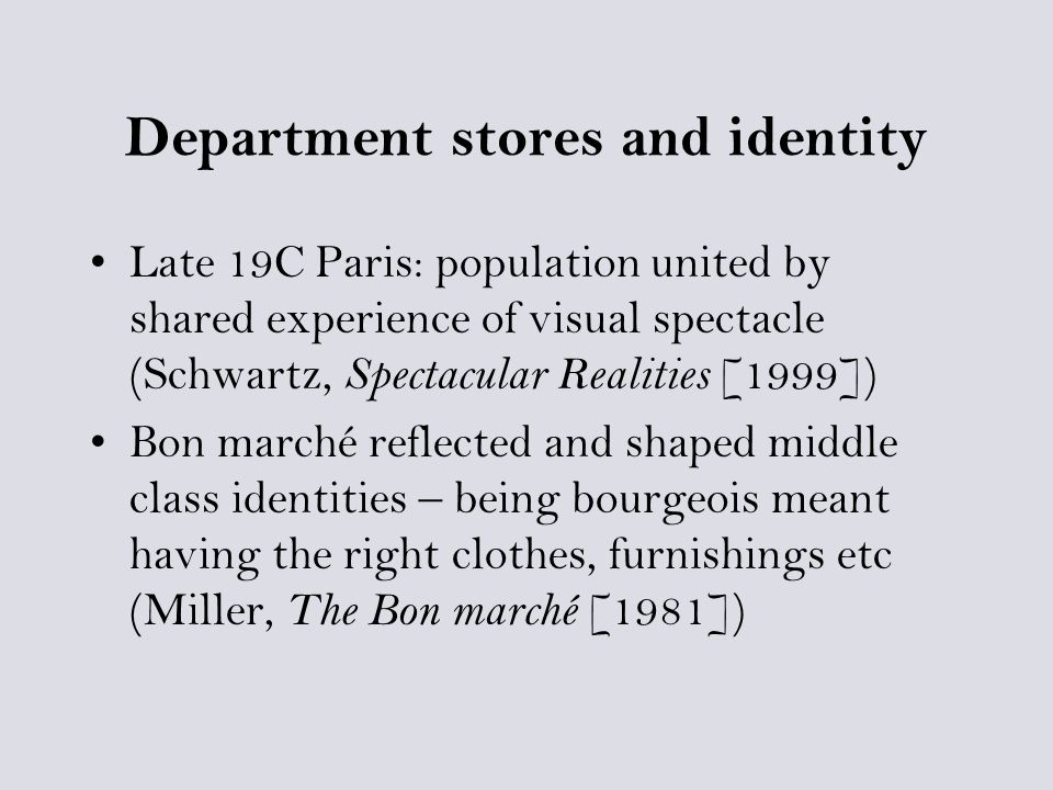 Department stores and identity Late 19C Paris: population united by shared experience of visual spectacle (Schwartz, Spectacular Realities [1999]) Bon marché reflected and shaped middle class identities – being bourgeois meant having the right clothes, furnishings etc (Miller, The Bon marché [1981])