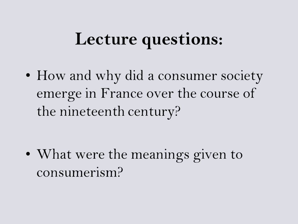 Lecture questions: How and why did a consumer society emerge in France over the course of the nineteenth century.