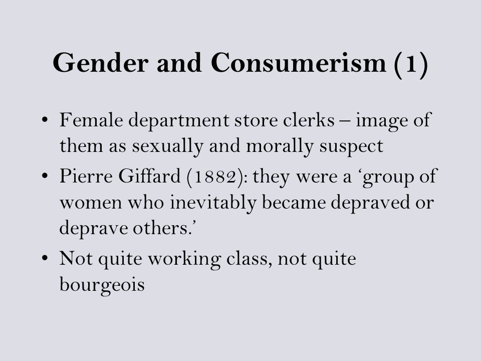 Gender and Consumerism (1) Female department store clerks – image of them as sexually and morally suspect Pierre Giffard (1882): they were a 'group of women who inevitably became depraved or deprave others.' Not quite working class, not quite bourgeois