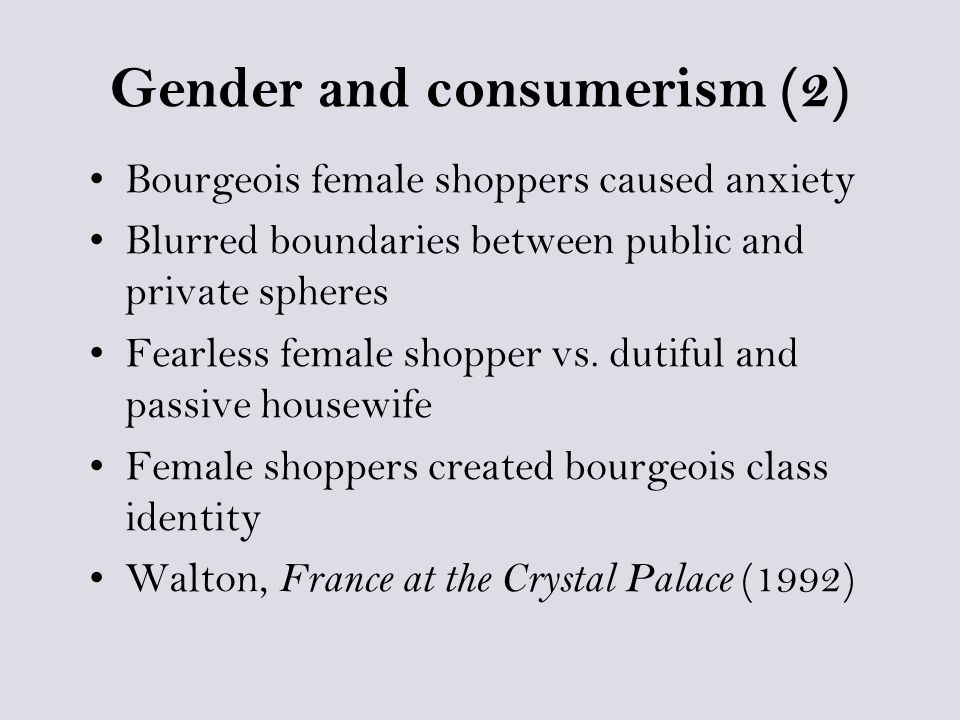 Gender and consumerism (2) Bourgeois female shoppers caused anxiety Blurred boundaries between public and private spheres Fearless female shopper vs.
