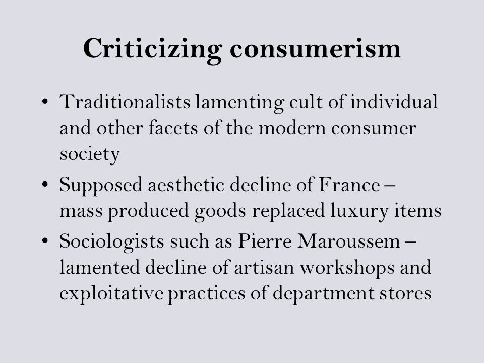 Criticizing consumerism Traditionalists lamenting cult of individual and other facets of the modern consumer society Supposed aesthetic decline of France – mass produced goods replaced luxury items Sociologists such as Pierre Maroussem – lamented decline of artisan workshops and exploitative practices of department stores