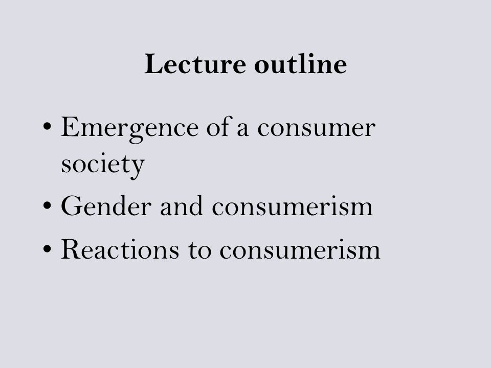 Lecture outline Emergence of a consumer society Gender and consumerism Reactions to consumerism