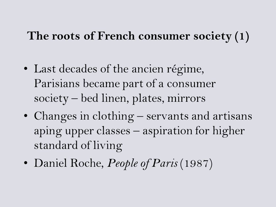 The roots of French consumer society (1) Last decades of the ancien régime, Parisians became part of a consumer society – bed linen, plates, mirrors Changes in clothing – servants and artisans aping upper classes – aspiration for higher standard of living Daniel Roche, People of Paris (1987)