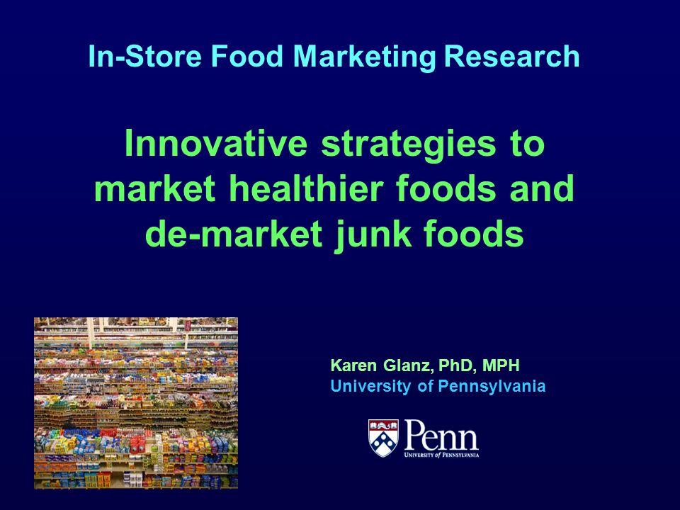 In-Store Food Marketing Research Innovative strategies to market healthier foods and de-market junk foods Karen Glanz, PhD, MPH University of Pennsylvania