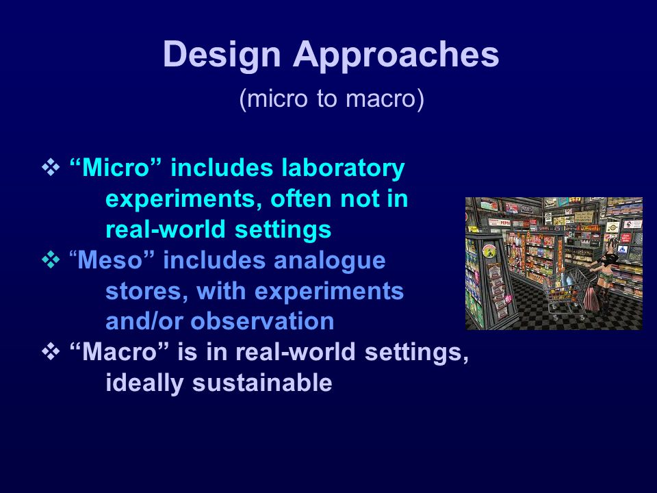  Micro includes laboratory experiments, often not in real-world settings  Meso includes analogue stores, with experiments and/or observation  Macro is in real-world settings, ideally sustainable Design Approaches (micro to macro)